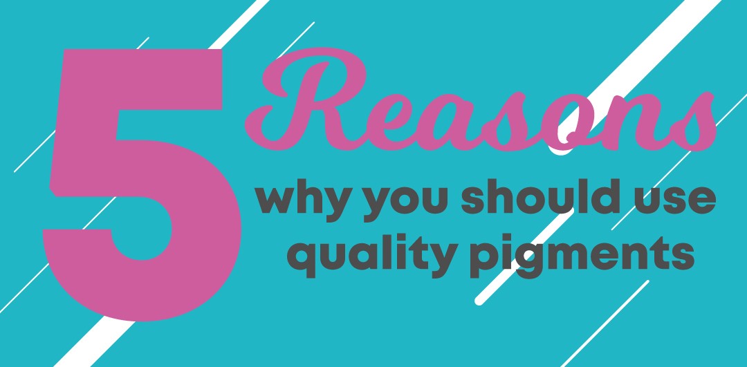 5 Reasons Why You Should Use Quality Pigments